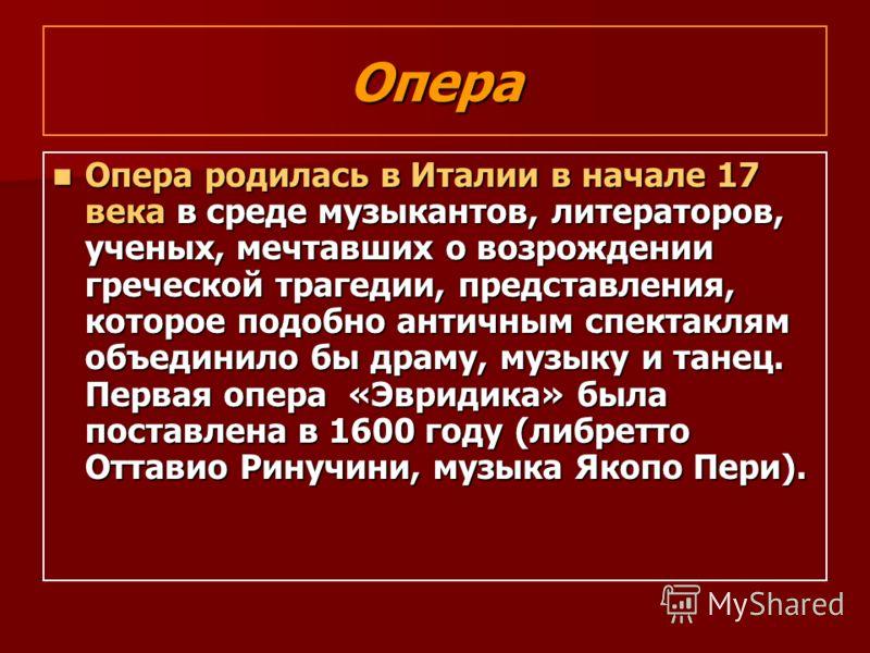 Опера Опера родилась в Италии в начале 17 века в среде музыкантов, литераторов, ученых, мечтавших о возрождении греческой трагедии, представления, которое подобно античным спектаклям объединило бы драму, музыку и танец. Первая опера «Эвридика» была п