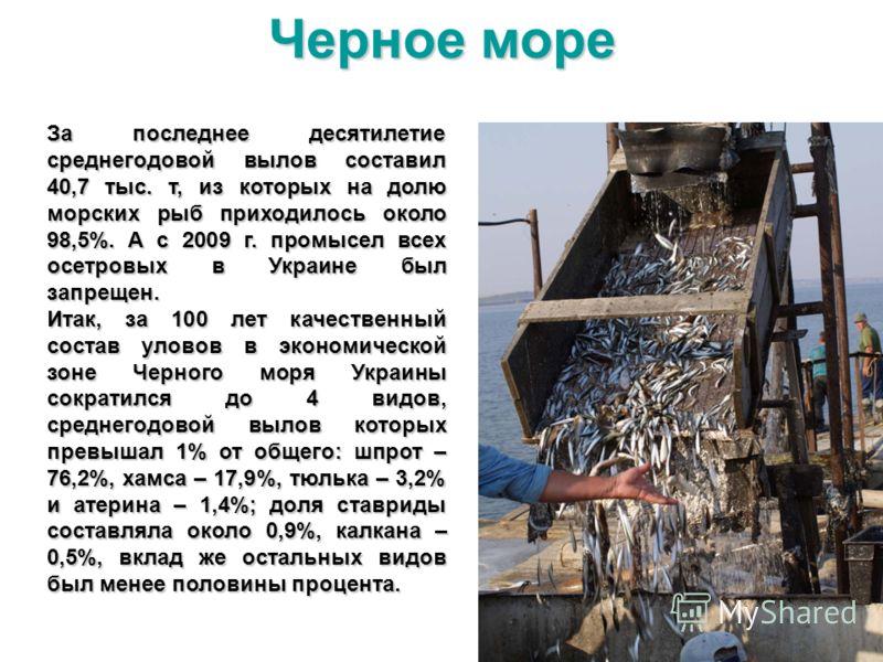 За последнее десятилетие среднегодовой вылов составил 40,7 тыс. т, из которых на долю морских рыб приходилось около 98,5%. А с 2009 г. промысел всех осетровых в Украине был запрещен. Итак, за 100 лет качественный состав уловов в экономической зоне Че