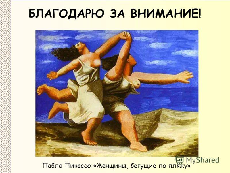 БЛАГОДАРЮ ЗА ВНИМАНИЕ! Пабло Пикассо «Женщины, бегущие по пляжу»