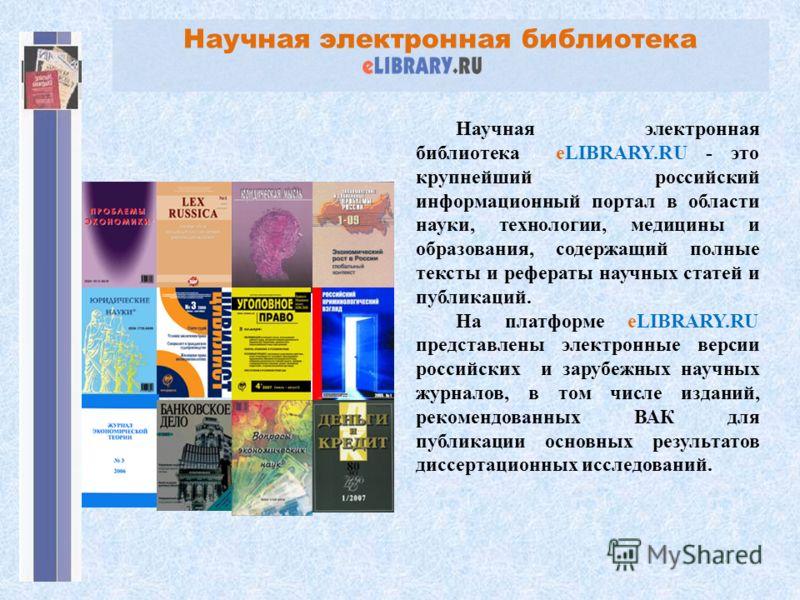 Научная электронная библиотека Научная электронная библиотека eLIBRARY.RU - это крупнейший российский информационный портал в области науки, технологии, медицины и образования, содержащий полные тексты и рефераты научных статей и публикаций. На платф