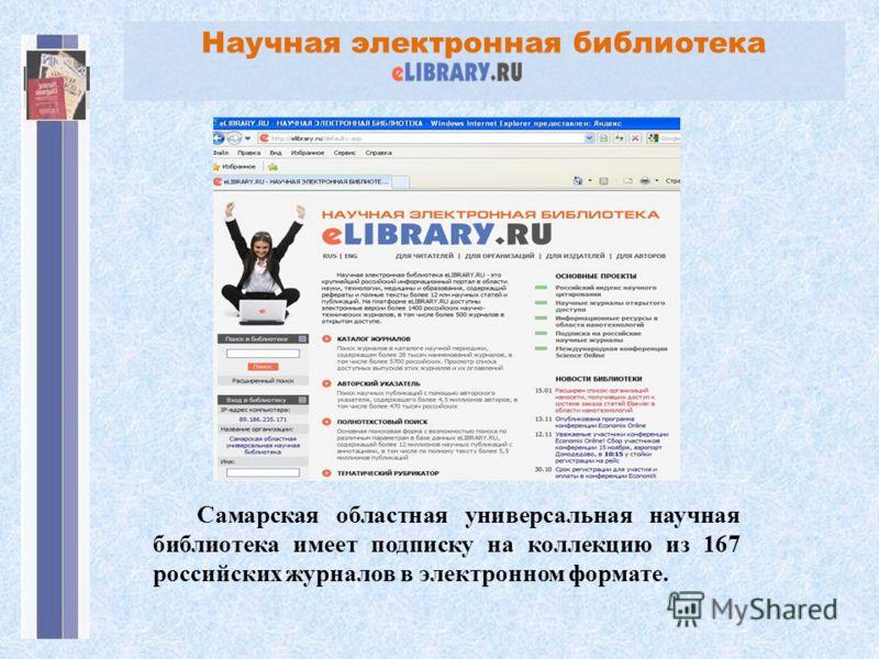 Научная электронная библиотека Самарская областная универсальная научная библиотека имеет подписку на коллекцию из 167 российских журналов в электронном формате.