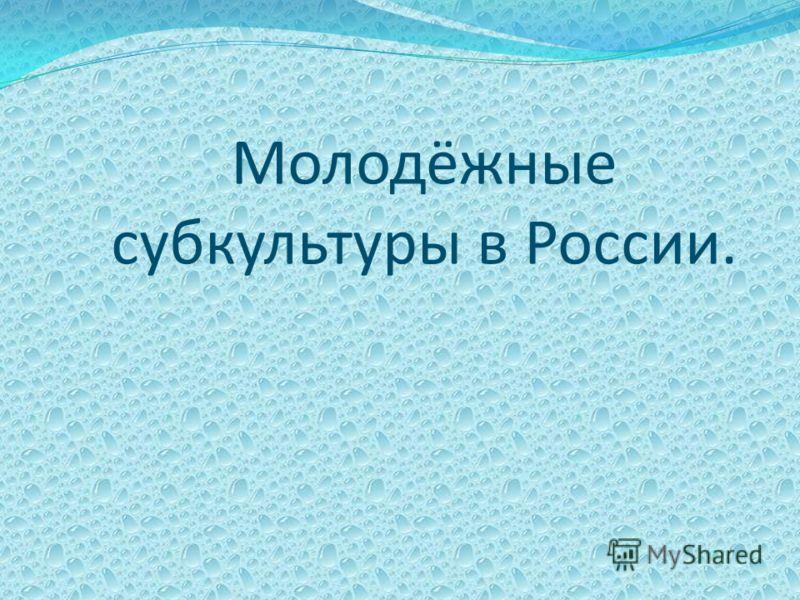 Молодёжные субкультуры в России.