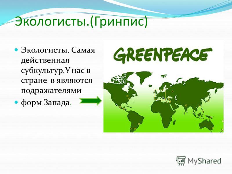Экологисты.(Гринпис) Экологисты. Самая действенная субкультур.У нас в стране в являются подражателями форм Запада.