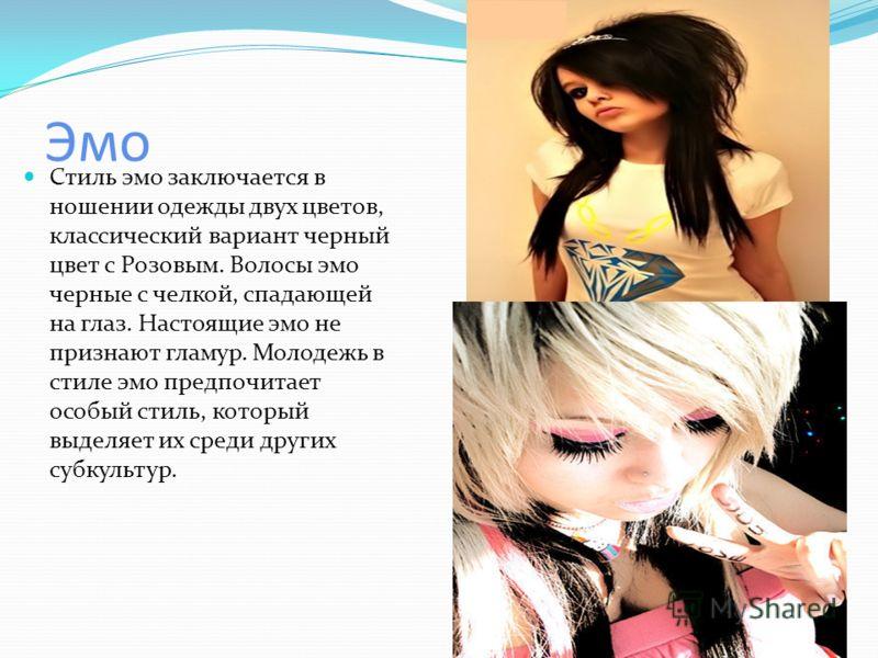 Эмо Стиль эмо заключается в ношении одежды двух цветов, классический вариант черный цвет с Розовым. Волосы эмо черные с челкой, спадающей на глаз. Настоящие эмо не признают гламур. Молодежь в стиле эмо предпочитает особый стиль, который выделяет их с