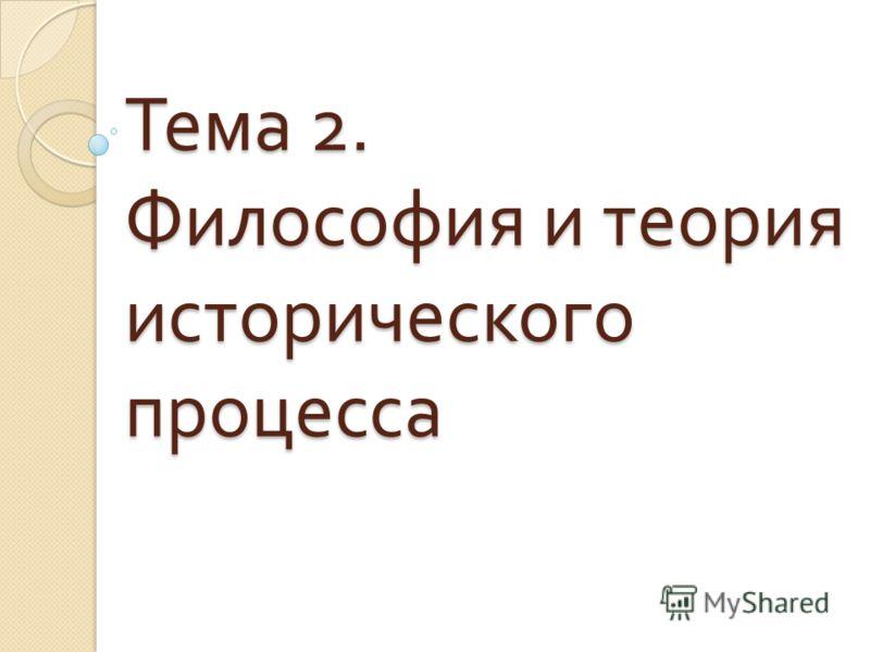Тема 2. Философия и теория исторического процесса