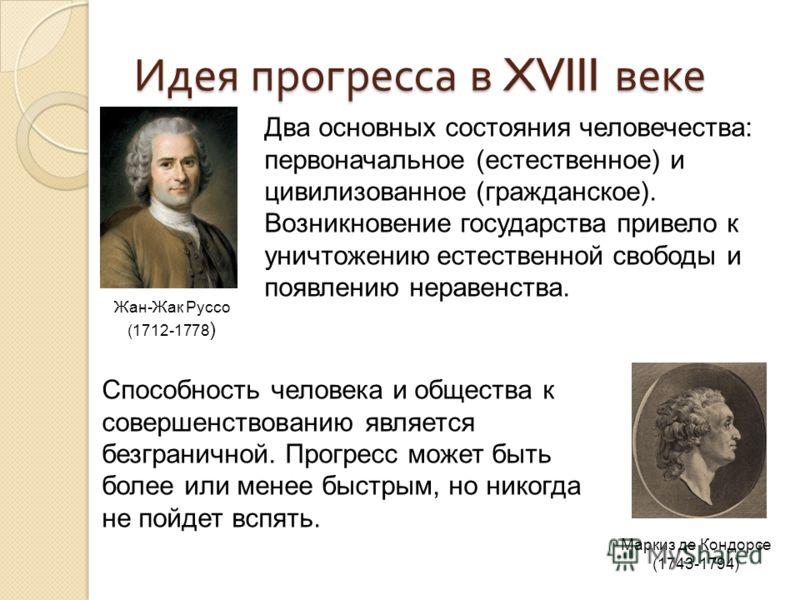 Идея прогресса в XVIII веке Жан-Жак Руссо (1712-1778 ) Маркиз де Кондорсе (1743-1794) Способность человека и общества к совершенствованию является безграничной. Прогресс может быть более или менее быстрым, но никогда не пойдет вспять. Два основных со