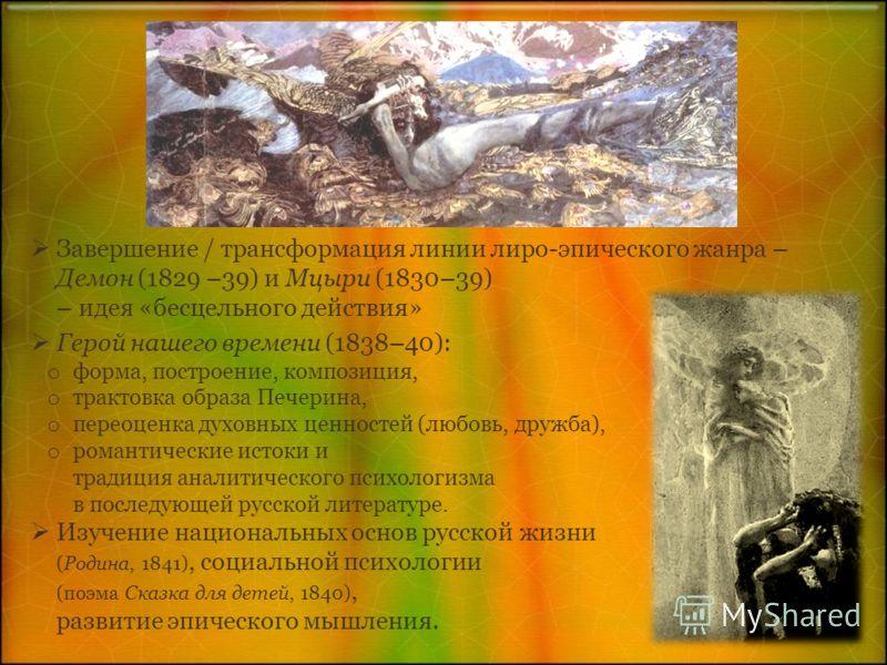 Завершение / трансформация линии лиро-эпического жанра – Демон (1829 –39) и Мцыри (1830–39) – идея «бесцельного действия» Герой нашего времени (1838–40): o форма, построение, композиция, o трактовка образа Печерина, o переоценка духовных ценностей (л