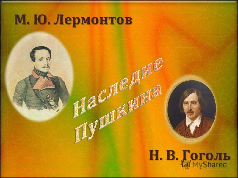 М. Ю. Лермонтов Н. В. Гоголь