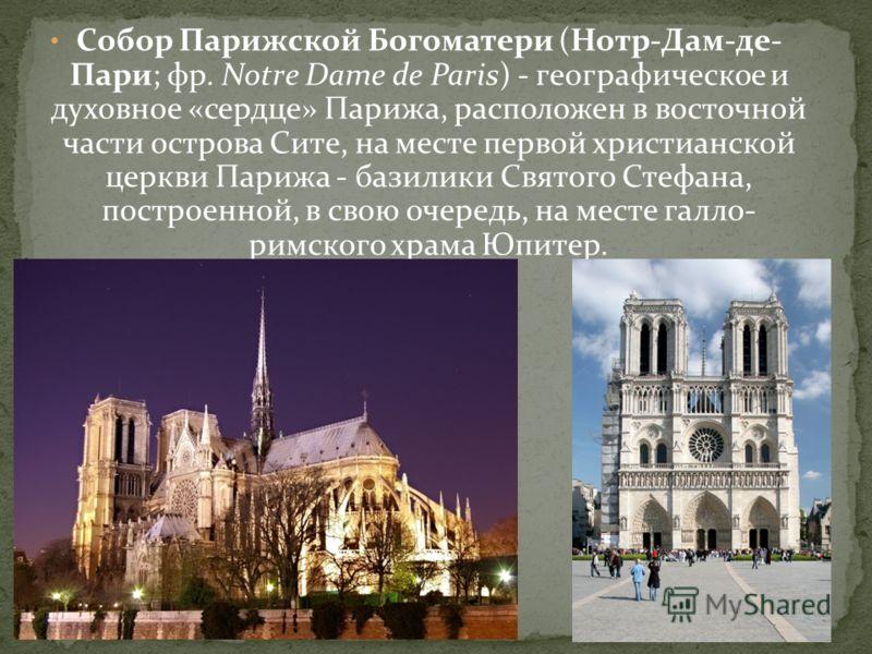 Собор Парижской Богоматери (Нотр-Дам-де- Пари; фр. Notre Dame de Paris) - географическое и духовное «сердце» Парижа, расположен в восточной части острова Сите, на месте первой христианской церкви Парижа - базилики Святого Стефана, построенной, в свою