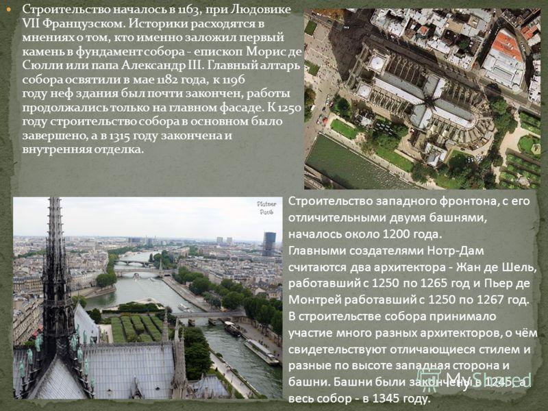 Строительство началось в 1163, при Людовике VII Французском. Историки расходятся в мнениях о том, кто именно заложил первый камень в фундамент собора - епископ Морис де Сюлли или папа Александр III. Главный алтарь собора освятили в мае 1182 года, к 1
