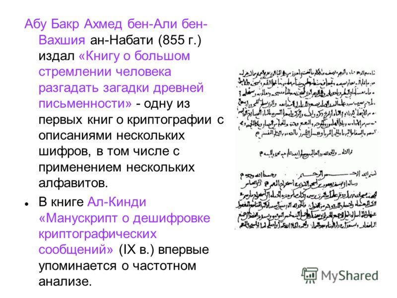 Абу Бакр Ахмед бен-Али бен- Вахшия ан-Набати (855 г.) издал «Книгу о большом стремлении человека разгадать загадки древней письменности» - одну из первых книг о криптографии с описаниями нескольких шифров, в том числе с применением нескольких алфавит