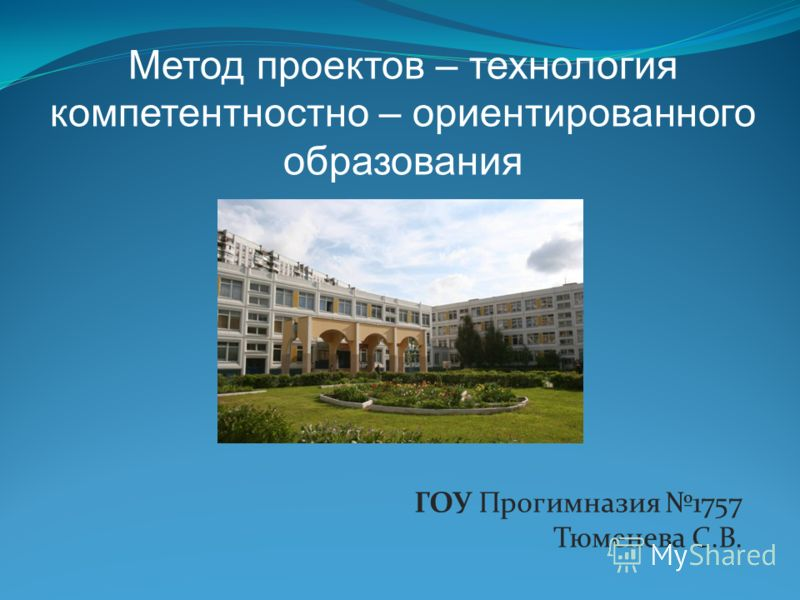 ГОУ Прогимназия 1757 Тюменева С.В. Метод проектов – технология компетентностно – ориентированного образования
