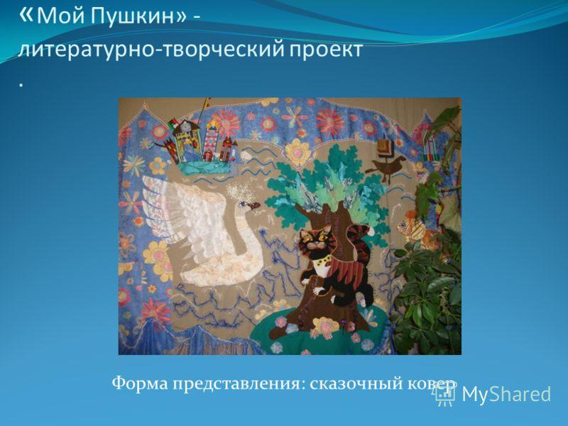 « Мой Пушкин» - литературно-творческий проект. Форма представления: сказочный ковер
