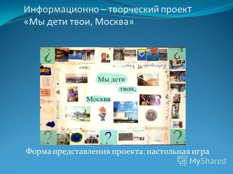 Информационно – творческий проек т «Мы дети твои, Москва» Форма представления проекта: настольная игра