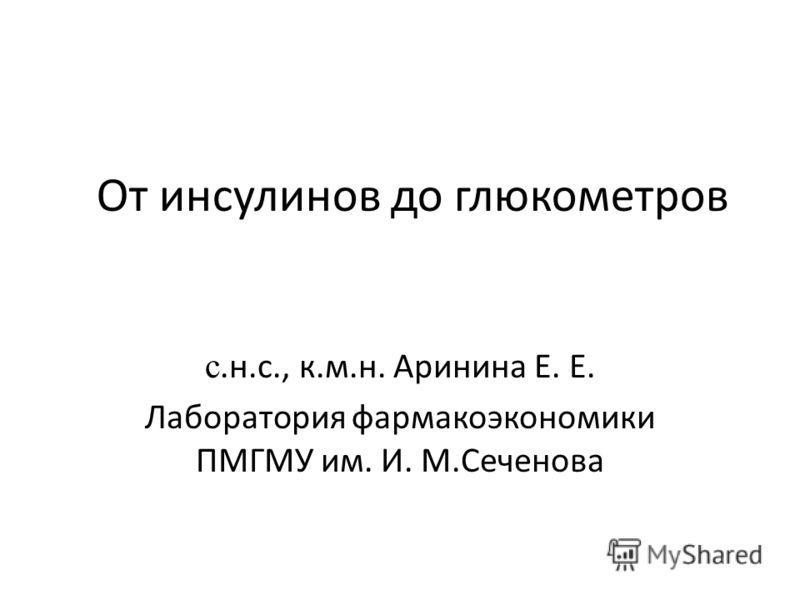 От инсулинов до глюкометров с.н.с., к.м.н. Аринина Е. Е. Лаборатория фармакоэкономики ПМГМУ им. И. М.Сеченова