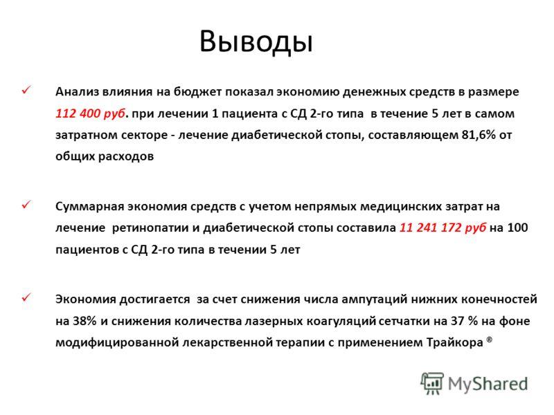 Выводы Анализ влияния на бюджет показал экономию денежных средств в размере 112 400 руб. при лечении 1 пациента с СД 2-го типа в течение 5 лет в самом затратном секторе - лечение диабетической стопы, составляющем 81,6% от общих расходов Суммарная эко