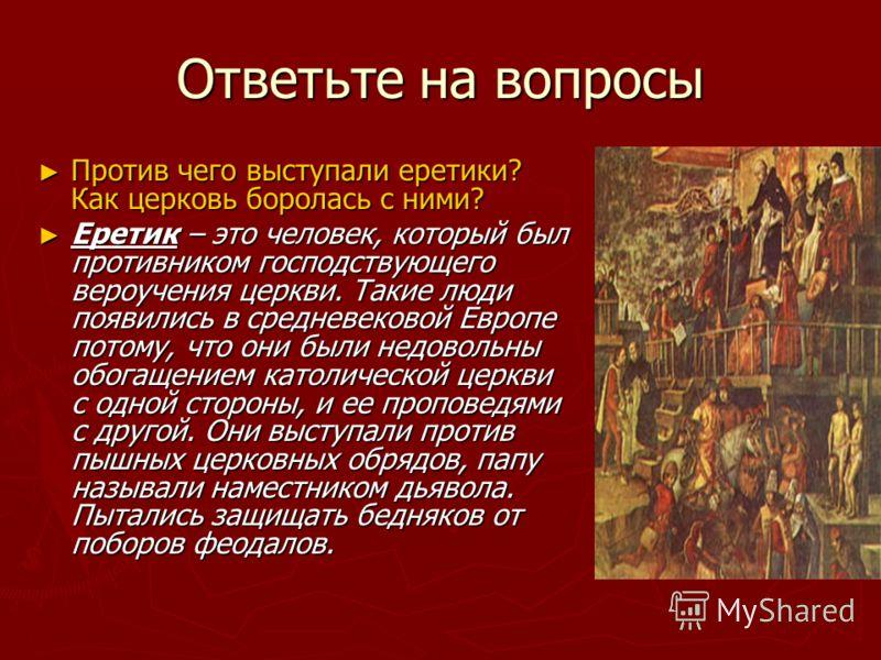 Ответьте на вопросы Против чего выступали еретики? Как церковь боролась с ними? Еретик – это человек, который был противником господствующего вероучения церкви. Такие люди появились в средневековой Европе потому, что они были недовольны обогащением к