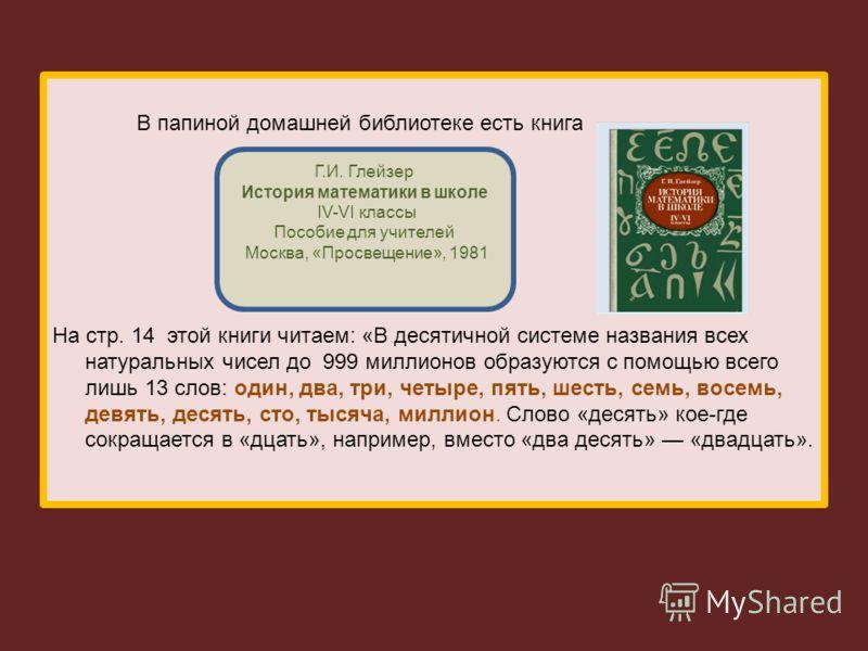 В папиной домашней библиотеке есть книга На стр. 14 этой книги читаем: «В десятичной системе названия всех натуральных чисел до 999 миллионов образуются с помощью всего лишь 13 слов: один, два, три, четыре, пять, шесть, семь, восемь, девять, десять,