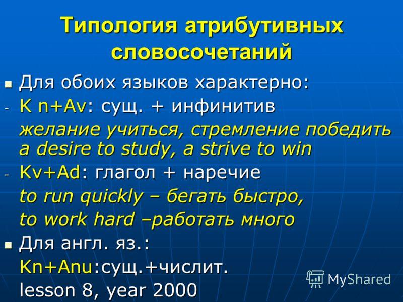 Типология атрибутивных словосочетаний Для обоих языков характерно: Для обоих языков характерно: - K n+Аv: сущ. + инфинитив желание учиться, стремление победить a desire to study, a strive to win - Kv+Аd: глагол + наречие to run quickly – бегать быстр
