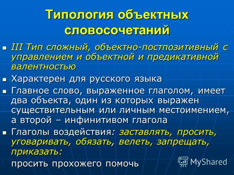Типология объектных словосочетаний III Тип сложный, объектно-постпозитивный с управлением и объектной и предикативной валентностью III Тип сложный, объектно-постпозитивный с управлением и объектной и предикативной валентностью Характерен для русского