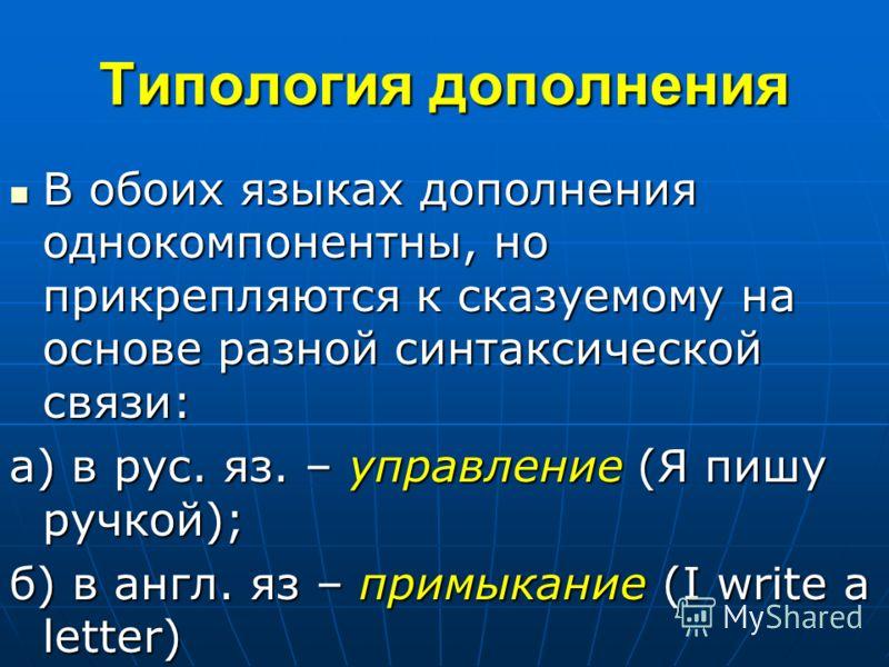 Типология дополнения В обоих языках дополнения однокомпонентны, но прикрепляются к сказуемому на основе разной синтаксической связи: В обоих языках дополнения однокомпонентны, но прикрепляются к сказуемому на основе разной синтаксической связи: а) в