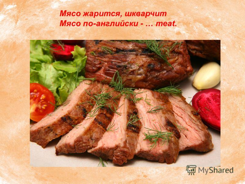 Мясо жарится, шкварчит Мясо по-английски - … meat.