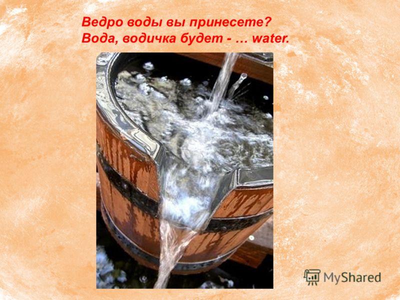 Ведро воды вы принесете? Вода, водичка будет - … water.