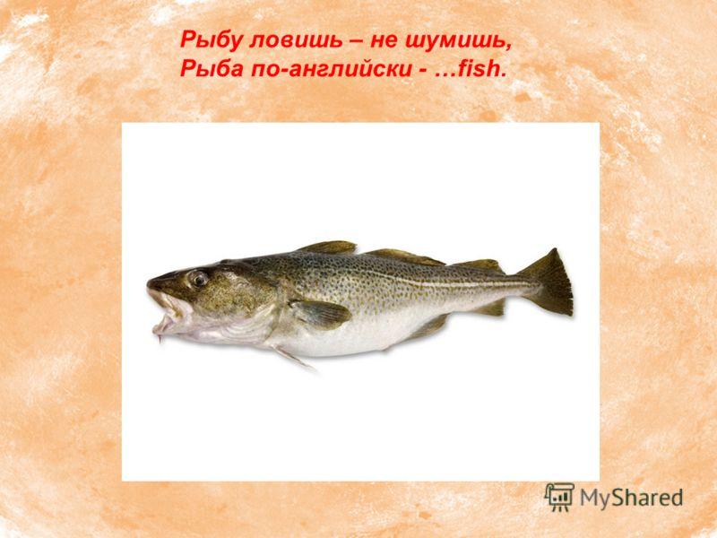 Рыбу ловишь – не шумишь, Рыба по-английски - …fish.