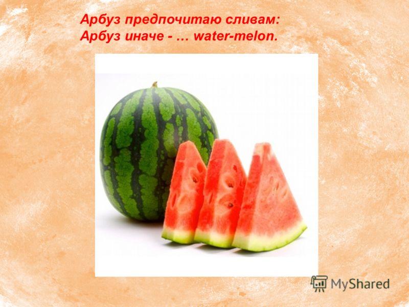 Арбуз предпочитаю сливам: Арбуз иначе - … water-melon.
