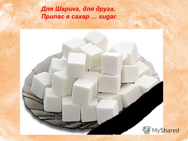 Для Шарика, для друга, Припас я сахар … sugar.