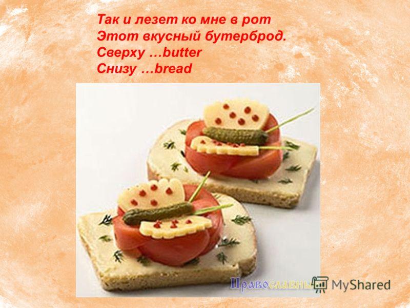 Так и лезет ко мне в рот Этот вкусный бутерброд. Сверху …butter Снизу …bread