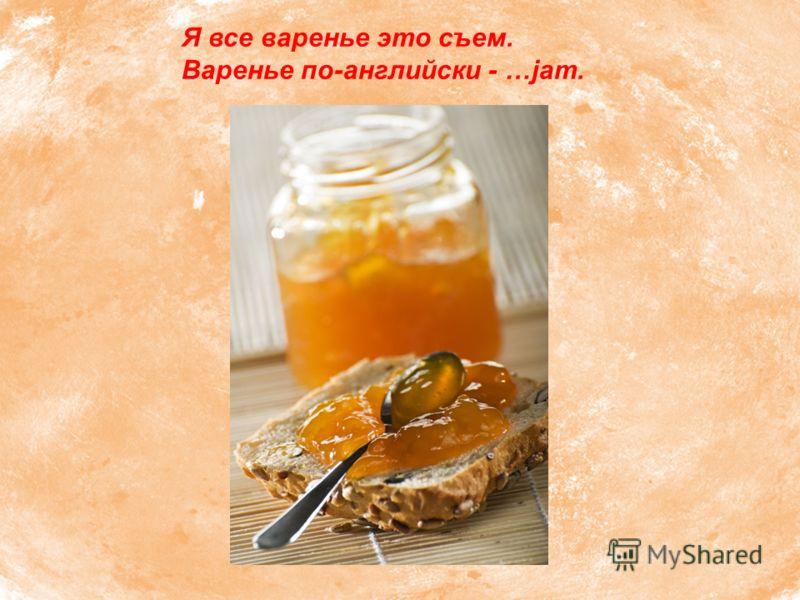 Я все варенье это съем. Варенье по-английски - …jam.