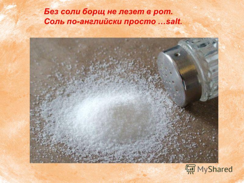 Без соли борщ не лезет в рот. Соль по-английски просто …salt.