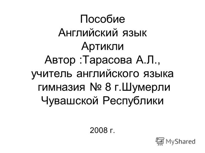 Пособие Английский язык Артикли Автор :Тарасова А.Л., учитель английского языка гимназия 8 г.Шумерли Чувашской Республики 2008 г.