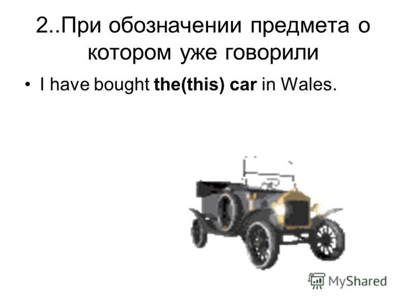 2..При обозначении предмета о котором уже говорили I have bought the(this) car in Wales.