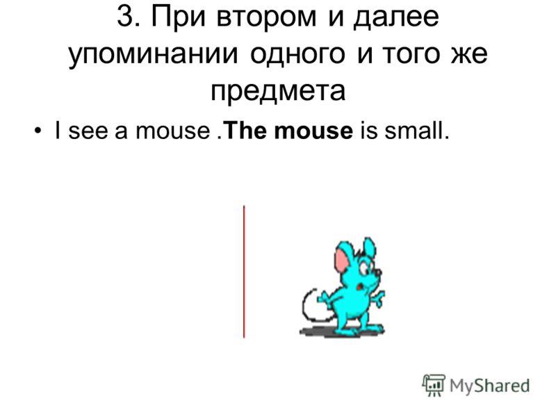 3. При втором и далее упоминании одного и того же предмета I see a mouse.The mouse is small.
