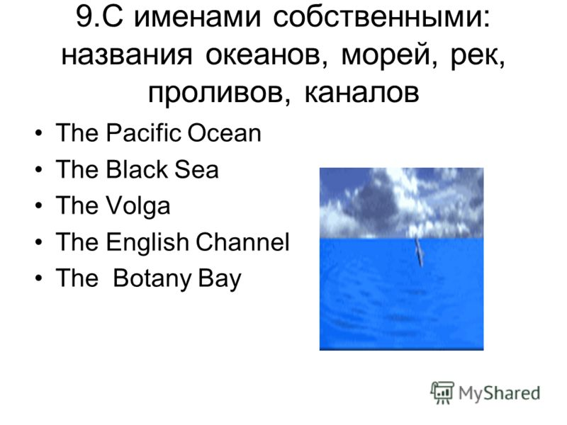 9.C именами собственными: названия океанов, морей, рек, проливов, каналов The Pacific Ocean The Black Sea The Volga The English Channel The Botany Bay