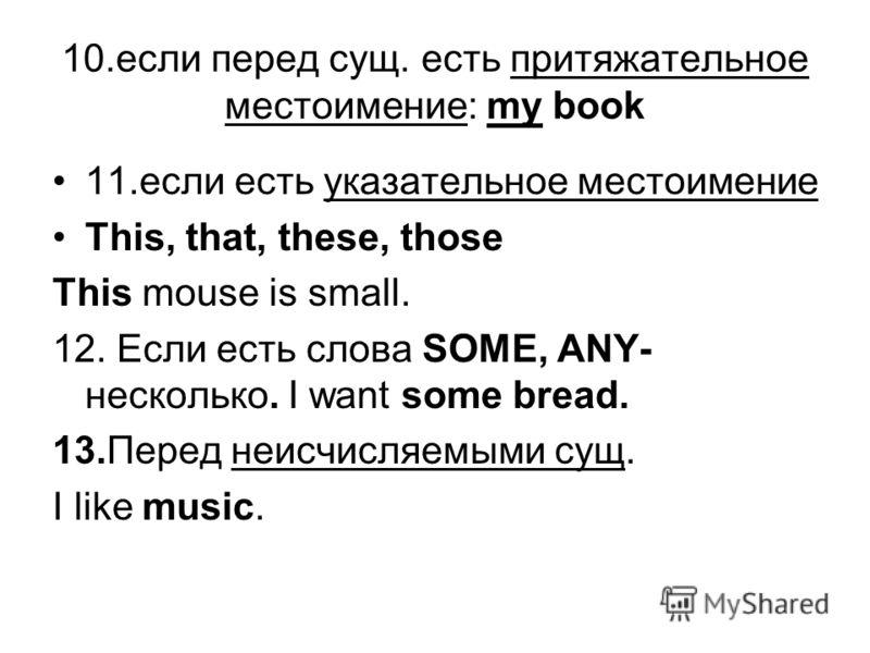 10.если перед сущ. есть притяжательное местоимение: my book 11.если есть указательное местоимение This, that, these, those This mouse is small. 12. Если есть слова SOME, ANY- несколько. I want some bread. 13.Перед неисчисляемыми сущ. I like music.