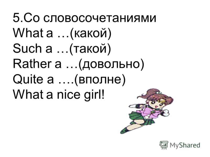 5.Со словосочетаниями What a …(какой) Such a …(такой) Rather a …(довольно) Quite a ….(вполне) What a nice girl!