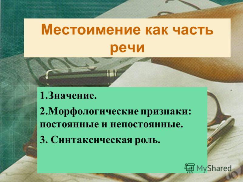 Местоимение как часть речи 1.Значение. 2.Морфологические признаки: постоянные и непостоянные. 3. Синтаксическая роль.
