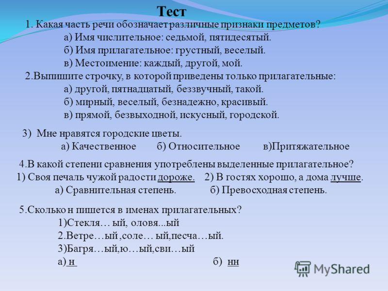 5.Сколько н пишется в именах прилагательных? 1)Стекля… ый, оловя...ый 2.Ветре…ый,соле… ый,песча…ый. 3)Багря…ый,ю…ый,сви…ый а) н б) нн Тест 1. Какая часть речи обозначает различные признаки предметов? а) Имя числительное: седьмой, пятидесятый. б) Имя