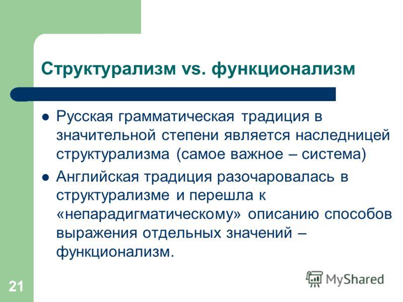 21 Структурализм vs. функционализм Русская грамматическая традиция в значительной степени является наследницей структурализма (самое важное – система) Английская традиция разочаровалась в структурализме и перешла к «непарадигматическому» описанию спо