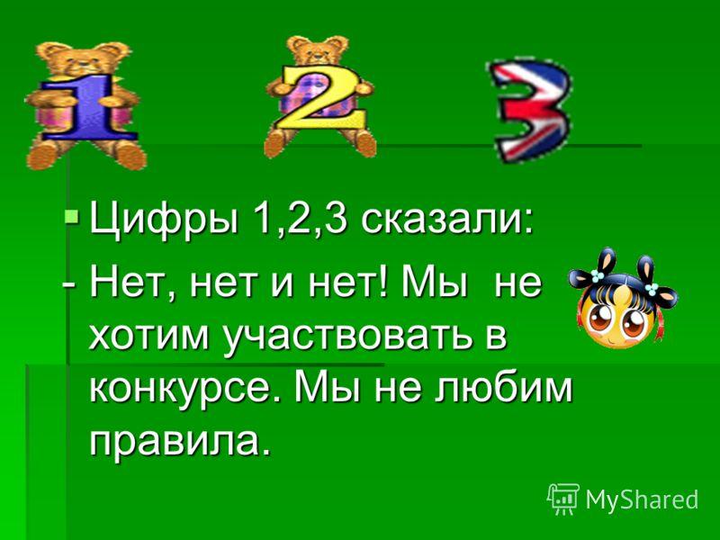 Цифры 1,2,3 сказали: Цифры 1,2,3 сказали: - Нет, нет и нет! Мы не хотим участвовать в конкурсе. Мы не любим правила.