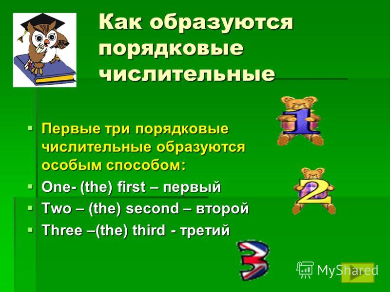 Как образуются порядковые числительные Первые три порядковые числительные образуются особым способом: Первые три порядковые числительные образуются особым способом: One- (the) first – первый One- (the) first – первый Two – (the) second – второй Two –