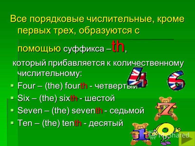 Все порядковые числительные, кроме первых трех, образуются с помощью суффикса – th, который прибавляется к количественному числительному: который прибавляется к количественному числительному: Four – (the) fourth - четвертый Four – (the) fourth - четв