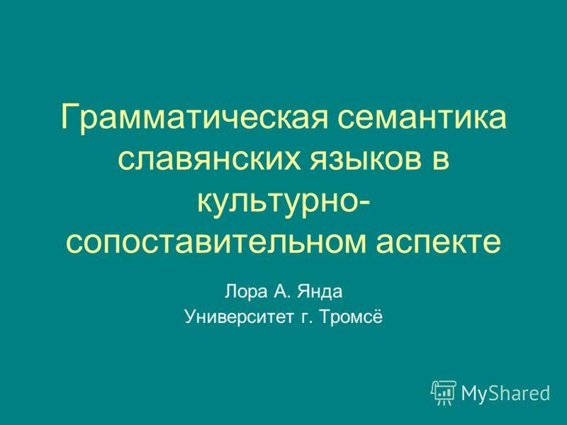 Грамматическая семантика славянских языков в культурно- сопоставительном аспекте Лора А. Янда Университет г. Тромсё