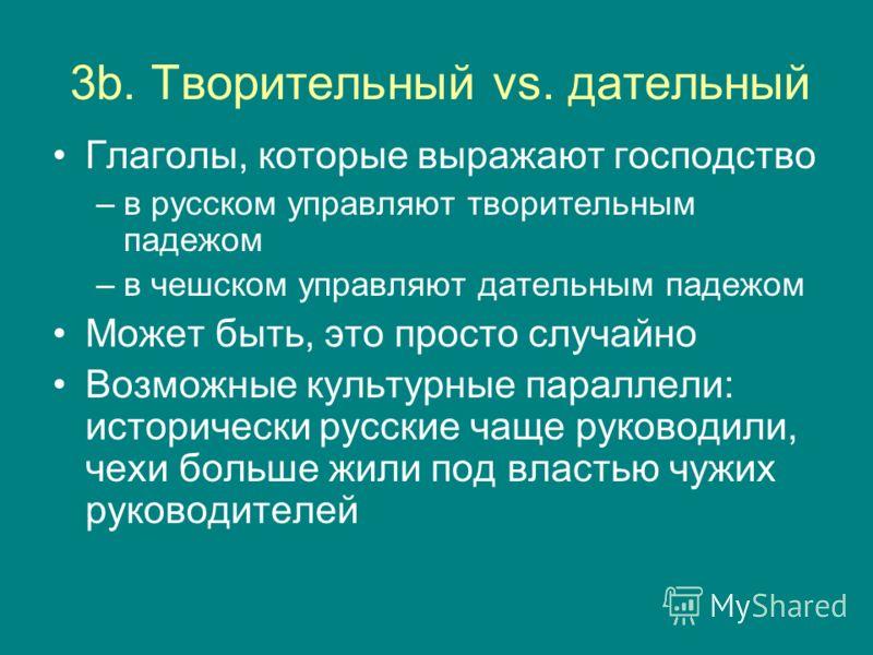 3b. Творительный vs. дательный Глаголы, которые выражают господство –в русском управляют творительным падежом –в чешском управляют дательным падежом Может быть, это просто случайно Возможные культурные параллели: исторически русские чаще руководили,