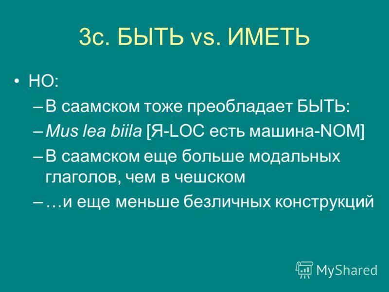 3c. БЫТЬ vs. ИМЕТЬ НО: –В саамском тоже преобладает БЫТЬ: –Mus lea biila [Я-LOC есть машина-NOM] –В саамском еще больше модальных глаголов, чем в чешском –…и еще меньше безличных конструкций