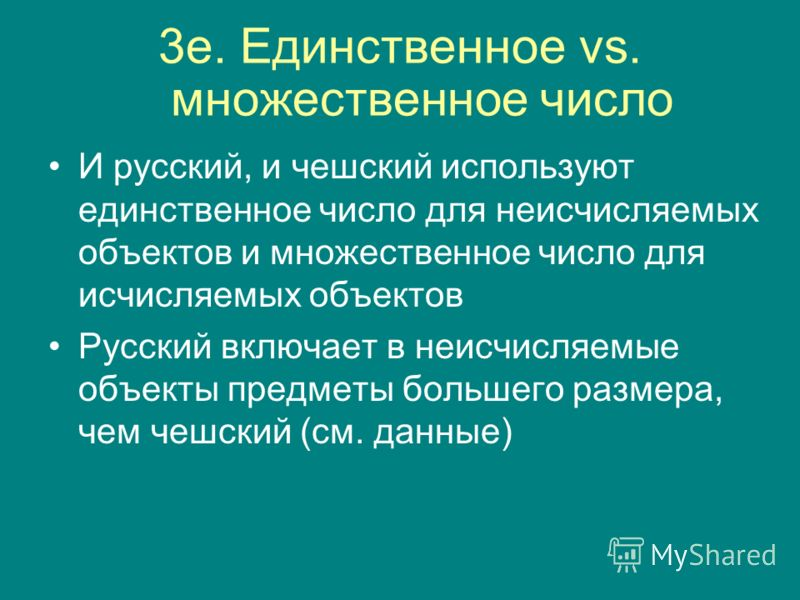 3e. Единственное vs. множественное число И русский, и чешский используют единственное число для неисчисляемых объектов и множественное число для исчисляемых объектов Русский включает в неисчисляемые объекты предметы большего размера, чем чешский (см.