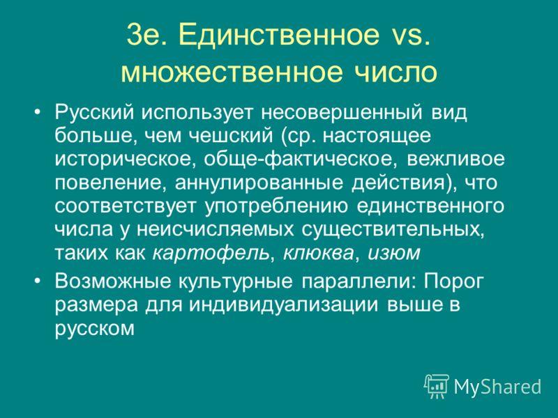 3e. Единственное vs. множественное число Русский использует несовершенный вид больше, чем чешский (ср. настоящее историческое, обще-фактическое, вежливое повеление, аннулированные действия), что соответствует употреблению единственного числа у неисчи